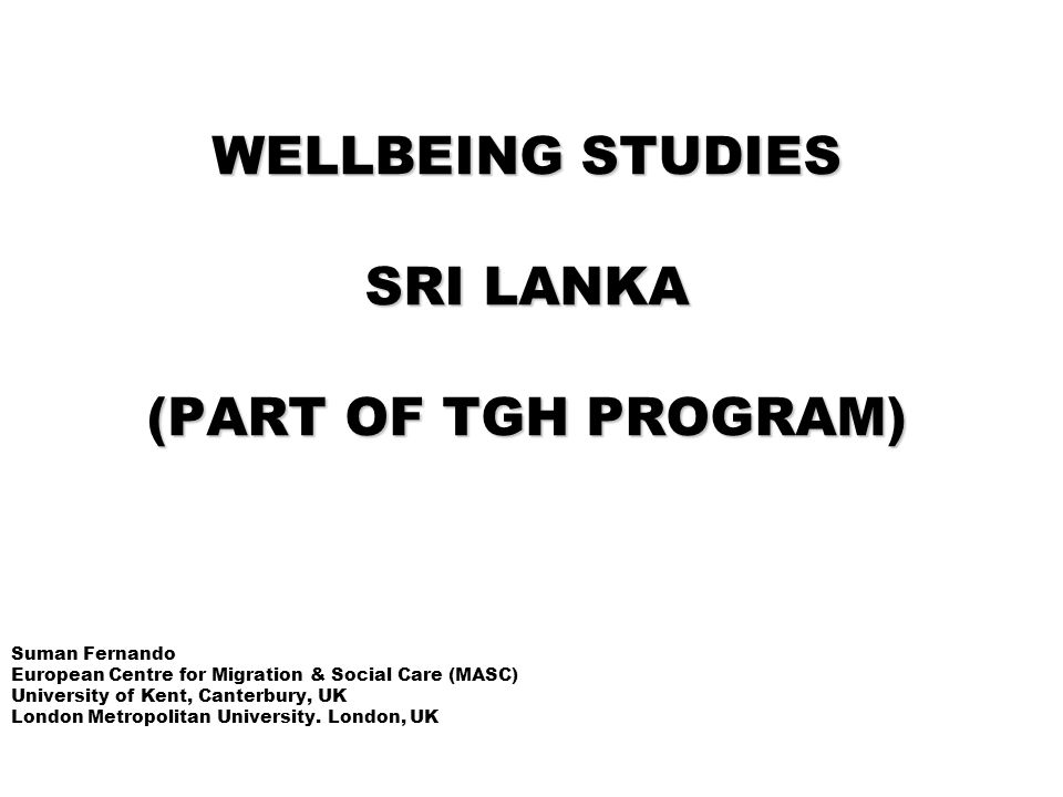 WELLBEING STUDIES SRI LANKA (PART OF TGH PROGRAM) Suman Fernando European Centre for Migration & Social Care (MASC) University of Kent, Canterbury, UK London Metropolitan University.