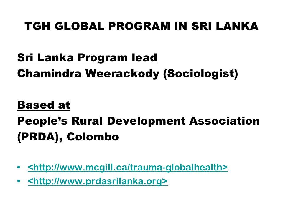 TGH GLOBAL PROGRAM IN SRI LANKA Sri Lanka Program lead Chamindra Weerackody (Sociologist) Based at Peoples Rural Development Association (PRDA), Colombo http://www.mcgill.ca/trauma-globalhealth