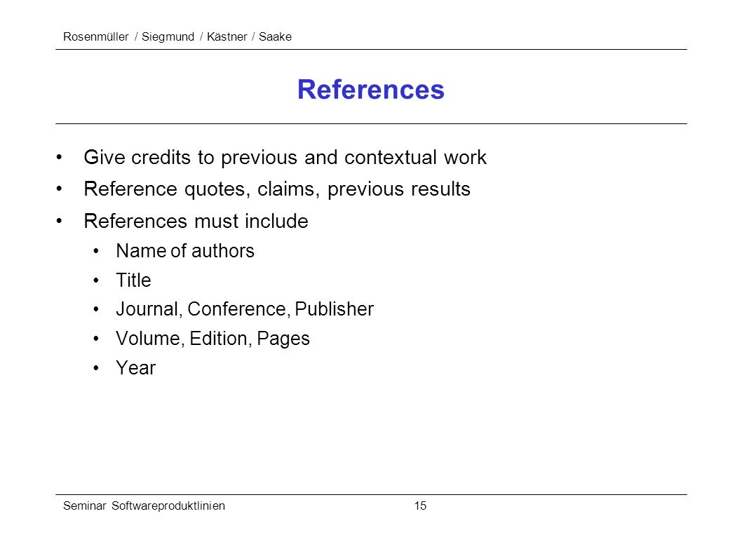 Rosenmüller / Siegmund / Kästner / Saake Seminar Softwareproduktlinien 15 References Give credits to previous and contextual work Reference quotes, claims, previous results References must include Name of authors Title Journal, Conference, Publisher Volume, Edition, Pages Year