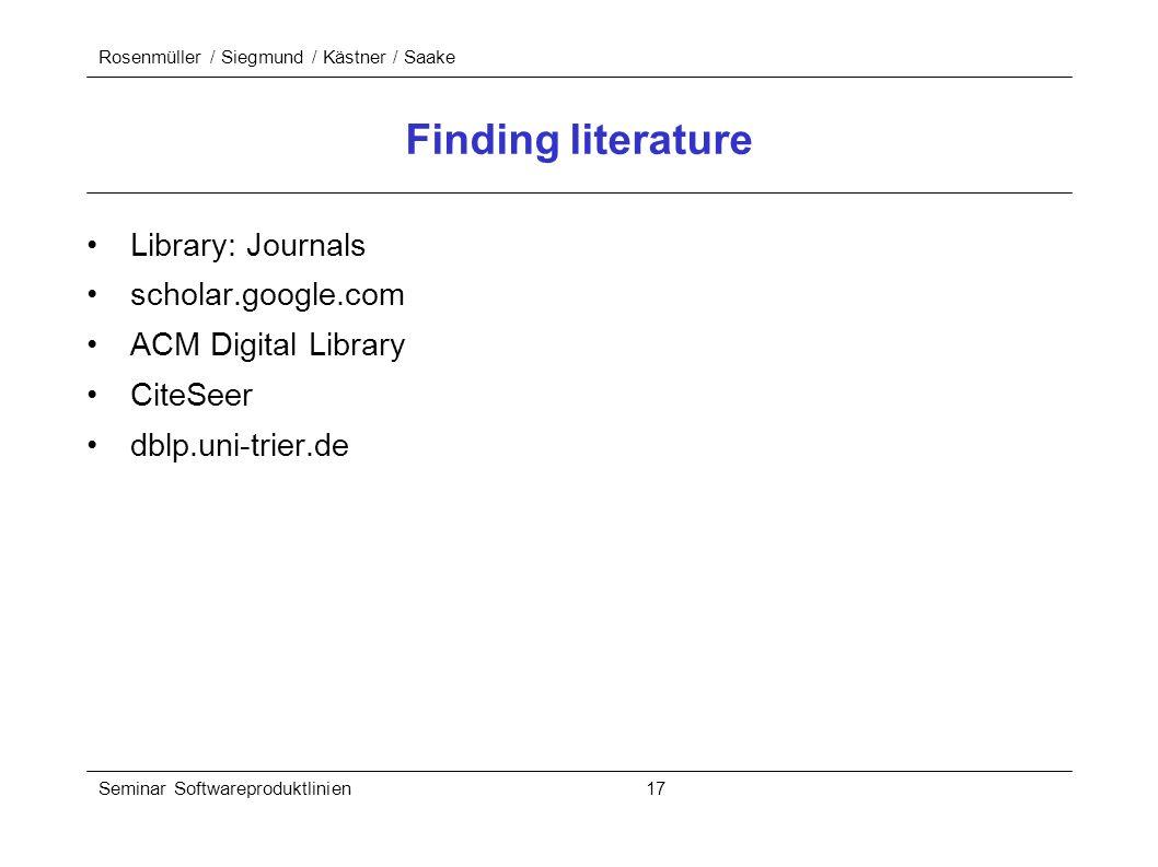 Rosenmüller / Siegmund / Kästner / Saake Seminar Softwareproduktlinien 17 Finding literature Library: Journals scholar.google.com ACM Digital Library CiteSeer dblp.uni-trier.de