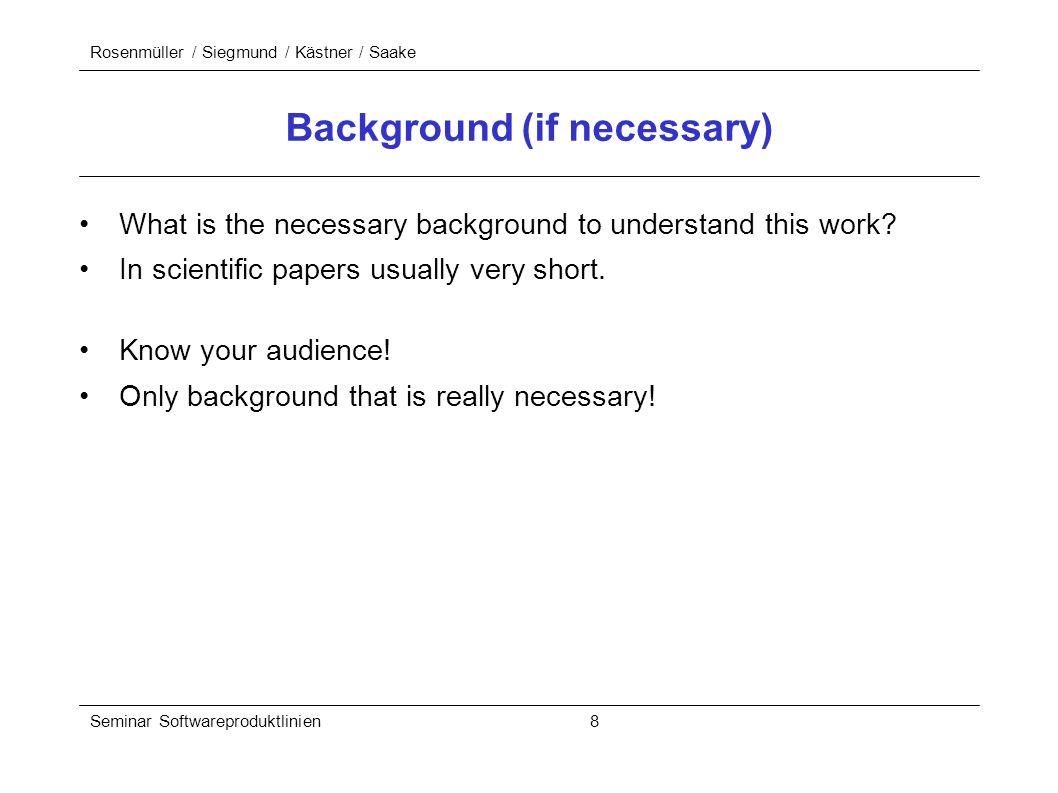 Rosenmüller / Siegmund / Kästner / Saake Seminar Softwareproduktlinien 8 Background (if necessary) What is the necessary background to understand this work.