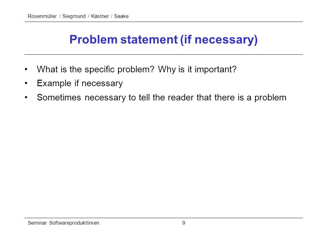 Rosenmüller / Siegmund / Kästner / Saake Seminar Softwareproduktlinien 9 Problem statement (if necessary) What is the specific problem? Why is it impo