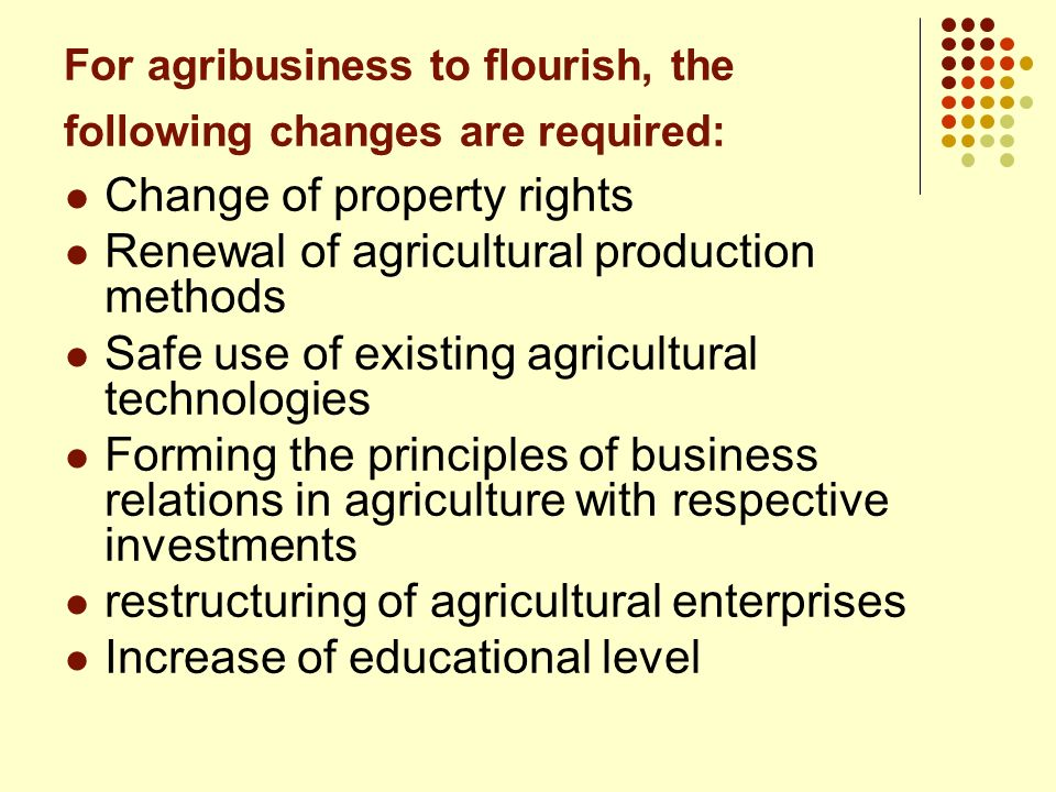 For agribusiness to flourish, the following changes are required: Change of property rights Renewal of agricultural production methods Safe use of exi