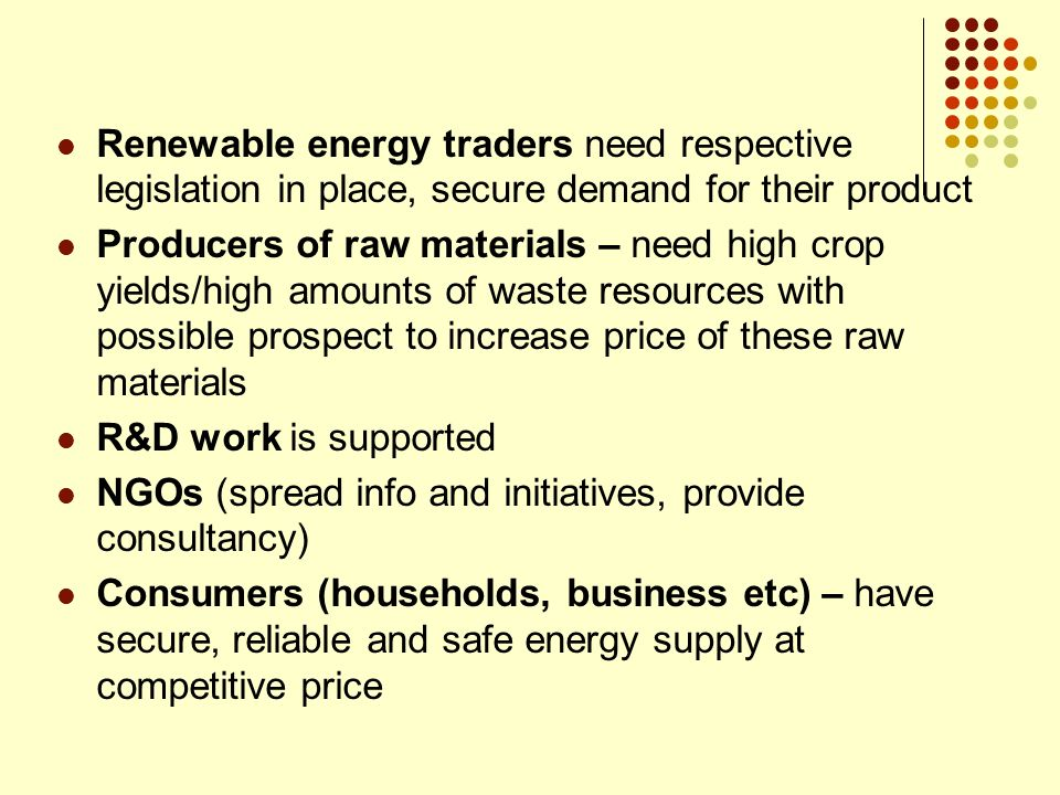 Renewable energy traders need respective legislation in place, secure demand for their product Producers of raw materials – need high crop yields/high