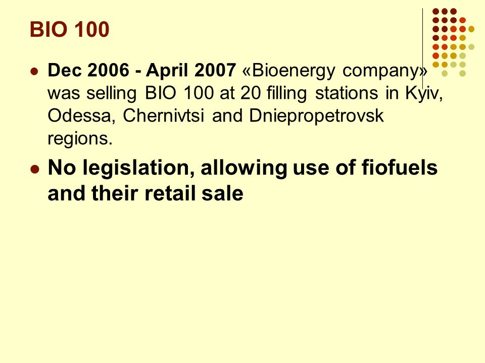 BIO 100 Dec 2006 - April 2007 «Bioenergy company» was selling BIO 100 at 20 filling stations in Kyiv, Odessa, Chernivtsi and Dniepropetrovsk regions.