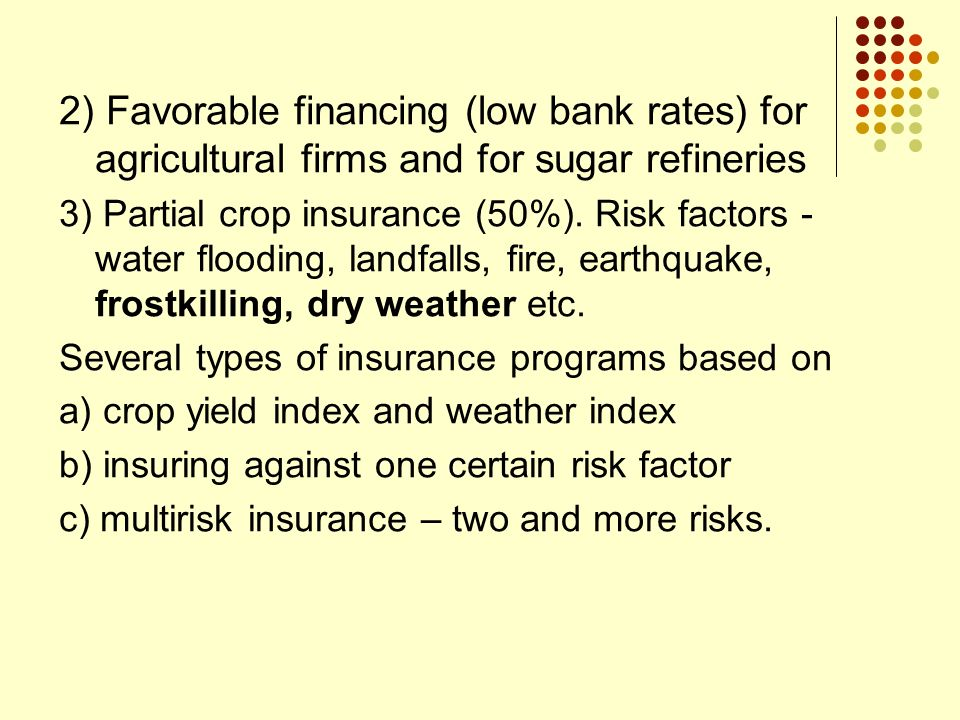 2) Favorable financing (low bank rates) for agricultural firms and for sugar refineries 3) Partial crop insurance (50%). Risk factors - water flooding