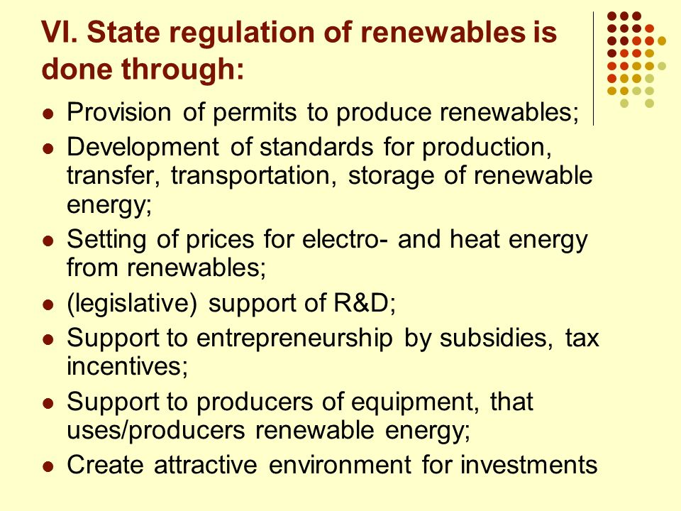 VI. State regulation of renewables is done through: Provision of permits to produce renewables; Development of standards for production, transfer, tra