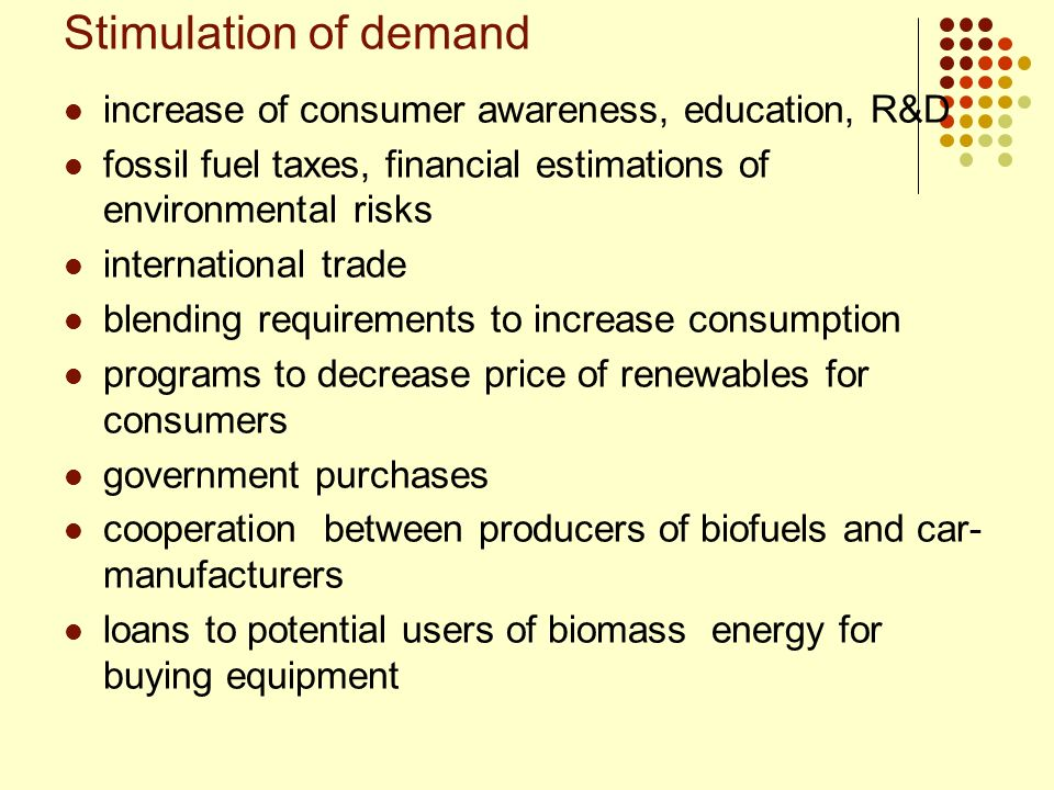Stimulation of demand increase of consumer awareness, education, R&D fossil fuel taxes, financial estimations of environmental risks international tra