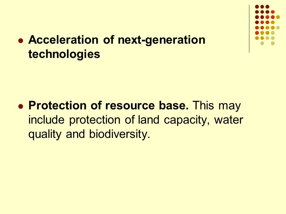 Acceleration of next-generation technologies Protection of resource base. This may include protection of land capacity, water quality and biodiversity