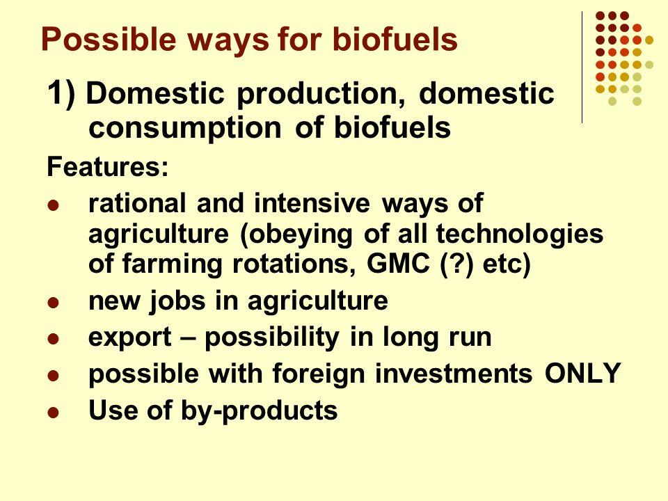 Possible ways for biofuels 1) Domestic production, domestic consumption of biofuels Features: rational and intensive ways of agriculture (obeying of a