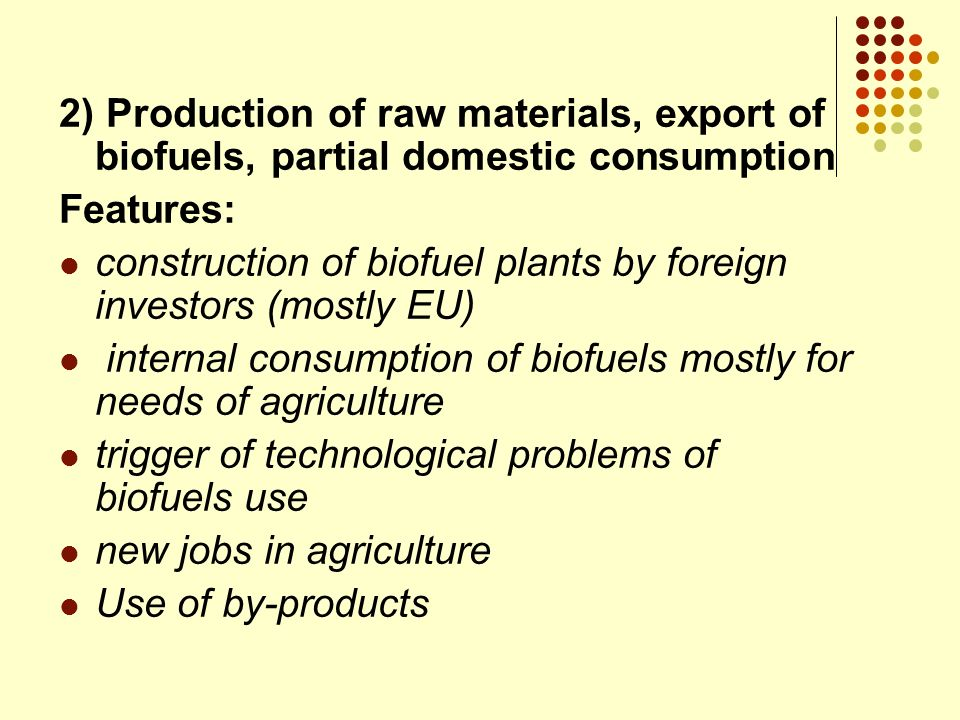 2) Production of raw materials, export of biofuels, partial domestic consumption Features: construction of biofuel plants by foreign investors (mostly