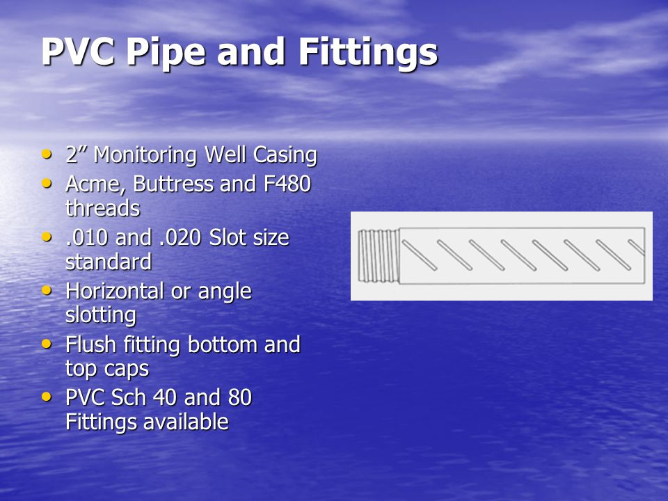 PVC Pipe and Fittings 2 Monitoring Well Casing Acme, Buttress and F480 threads.010 and.020 Slot size standard Horizontal or angle slotting Flush fitti