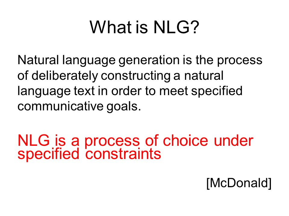 What is NLG? Natural language generation is the process of deliberately constructing a natural language text in order to meet specified communicative