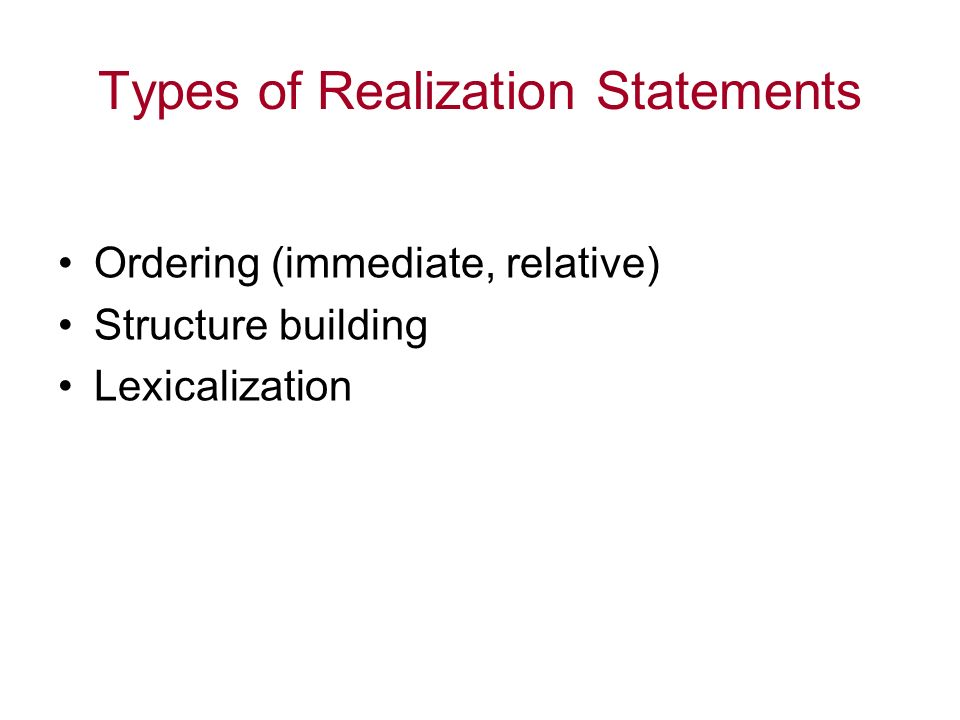 Types of Realization Statements Ordering (immediate, relative) Structure building Lexicalization