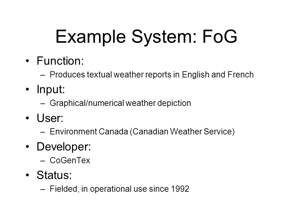 Example System: FoG Function: –Produces textual weather reports in English and French Input: –Graphical/numerical weather depiction User: –Environment