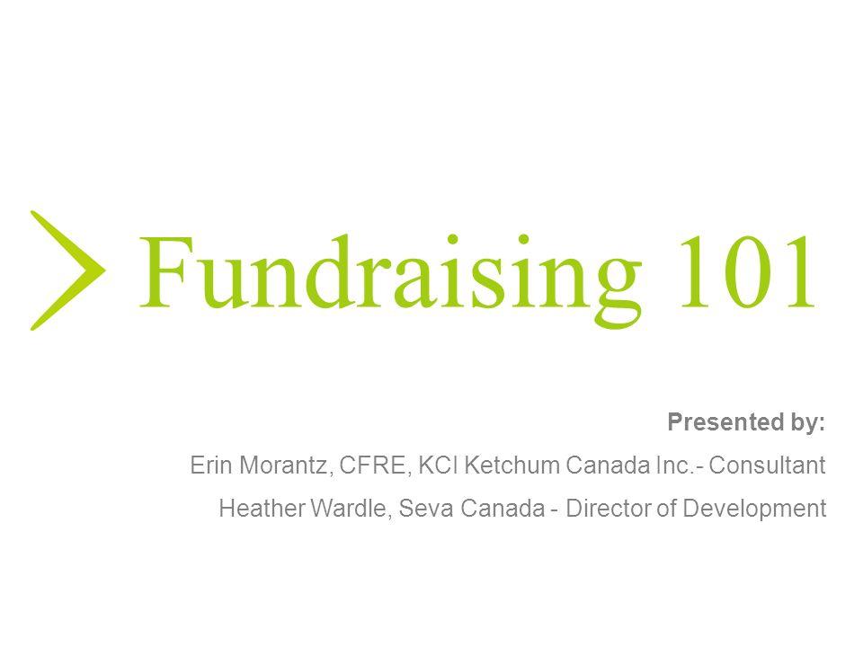 Fundraising 101 Presented by: Erin Morantz, CFRE, KCI Ketchum Canada Inc.- Consultant Heather Wardle, Seva Canada - Director of Development