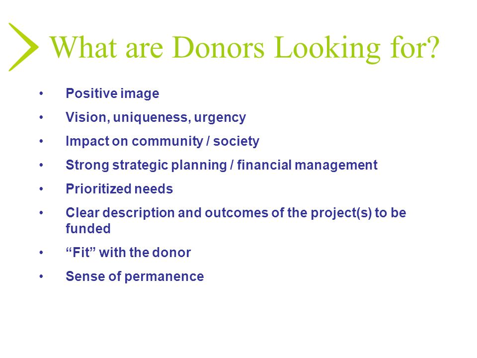 What are Donors Looking for? Positive image Vision, uniqueness, urgency Impact on community / society Strong strategic planning / financial management