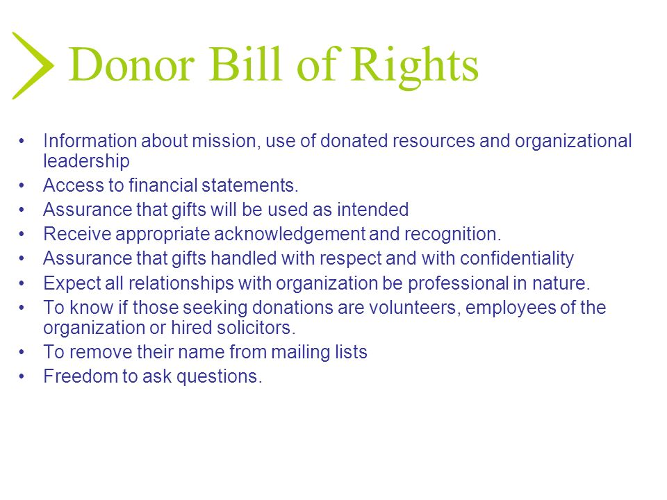 Donor Bill of Rights Information about mission, use of donated resources and organizational leadership Access to financial statements. Assurance that