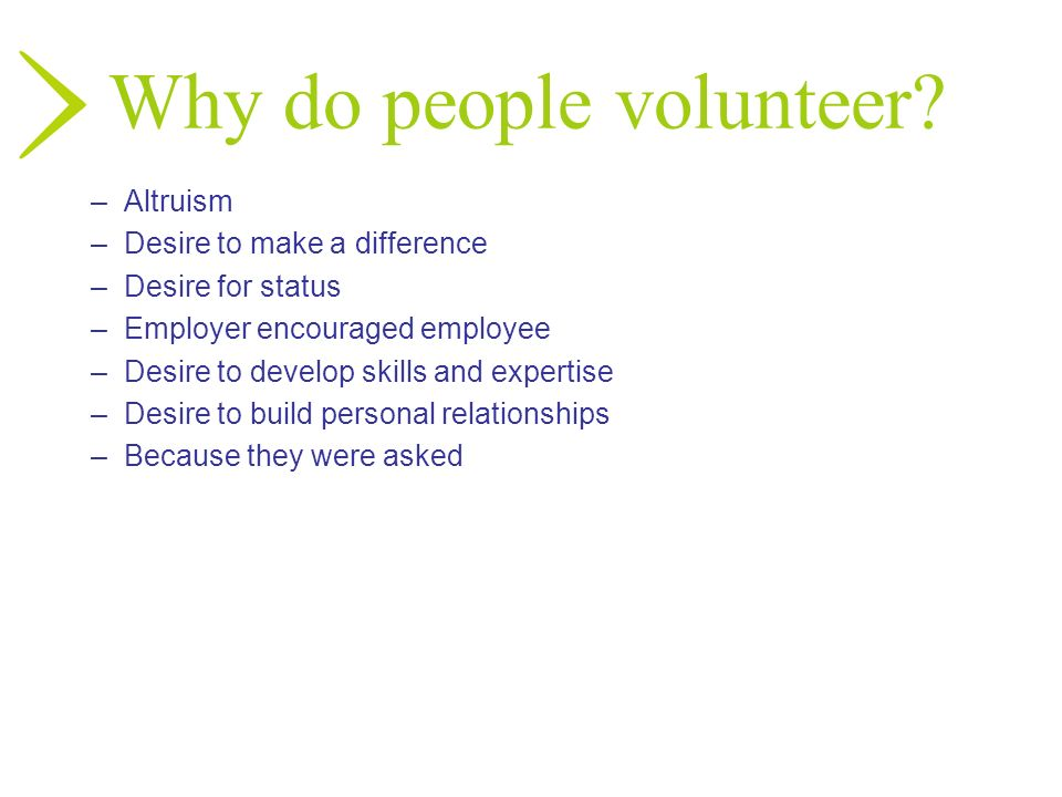 Why do people volunteer? –Altruism –Desire to make a difference –Desire for status –Employer encouraged employee –Desire to develop skills and experti
