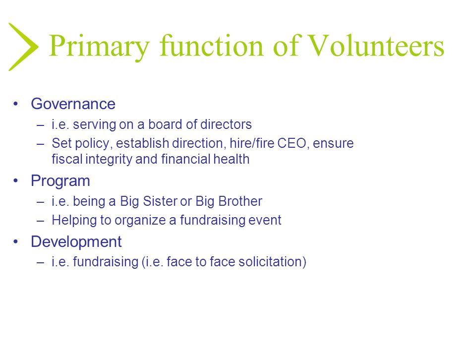 Primary function of Volunteers Governance –i.e. serving on a board of directors –Set policy, establish direction, hire/fire CEO, ensure fiscal integri