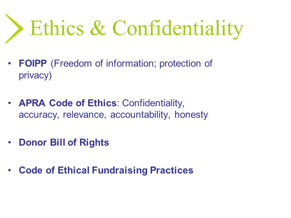 Ethics & Confidentiality FOIPP (Freedom of information; protection of privacy) APRA Code of Ethics: Confidentiality, accuracy, relevance, accountabili