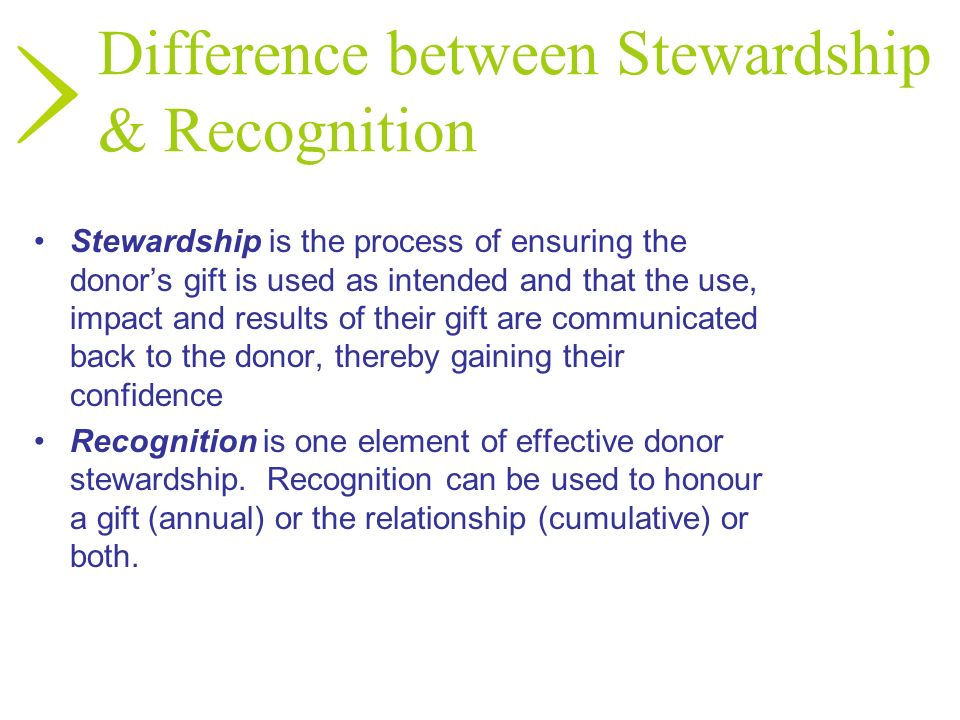 Difference between Stewardship & Recognition Stewardship is the process of ensuring the donors gift is used as intended and that the use, impact and r