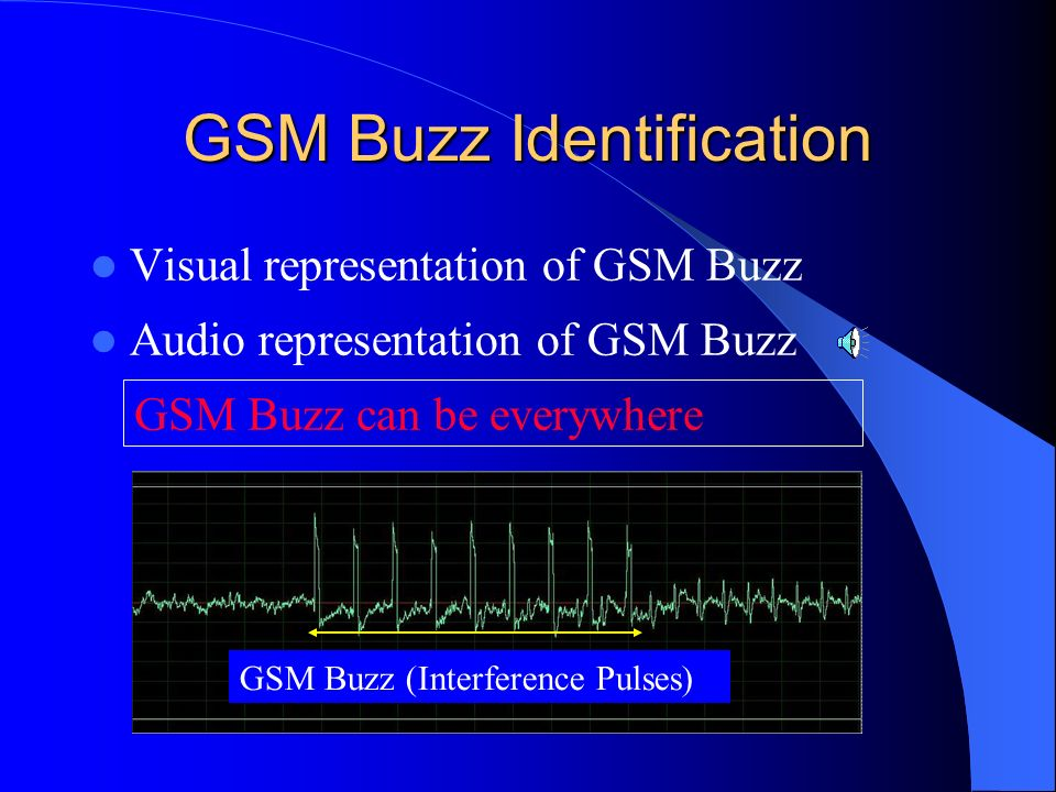 What is GSM Buzz? Cellular phone (GSM,TDMA, and CDMA) send out strong electromagnetic (EM) pulses during registration process These pulses are receive