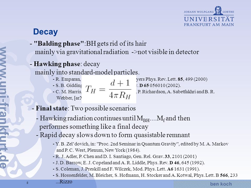 Hier wird Wissen Wirklichkeit 8 Decay - Balding phase :BH gets rid of its hair mainly via gravitational radiation ->not visible in detector - Hawking phase: decay mainly into standard-model particles.