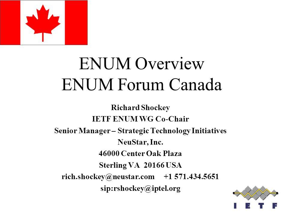 ENUM Overview ENUM Forum Canada Richard Shockey IETF ENUM WG Co-Chair Senior Manager – Strategic Technology Initiatives NeuStar, Inc. 46000 Center Oak