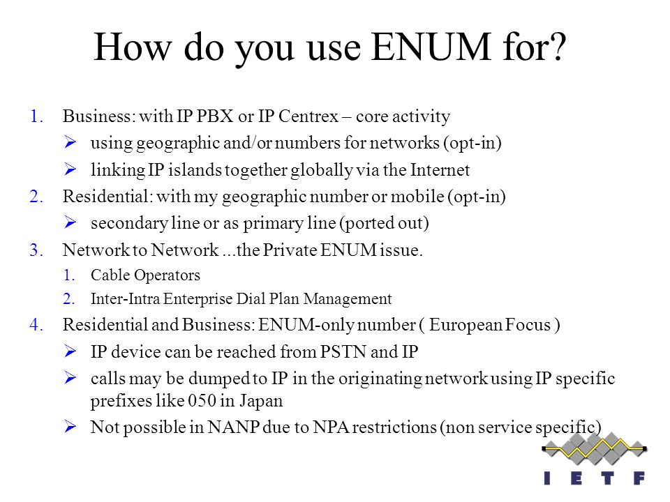 How do you use ENUM for? 1.Business: with IP PBX or IP Centrex – core activity using geographic and/or numbers for networks (opt-in) linking IP island
