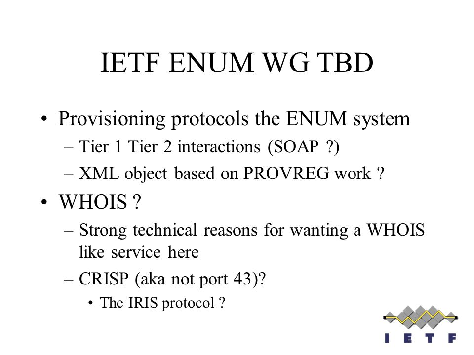 IETF ENUM WG TBD Provisioning protocols the ENUM system –Tier 1 Tier 2 interactions (SOAP ?) –XML object based on PROVREG work ? WHOIS ? –Strong techn