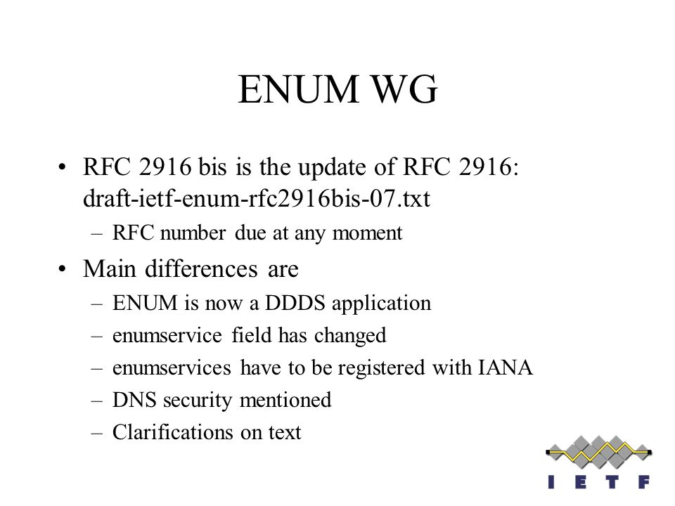 ENUM WG RFC 2916 bis is the update of RFC 2916: draft-ietf-enum-rfc2916bis-07.txt –RFC number due at any moment Main differences are –ENUM is now a DD
