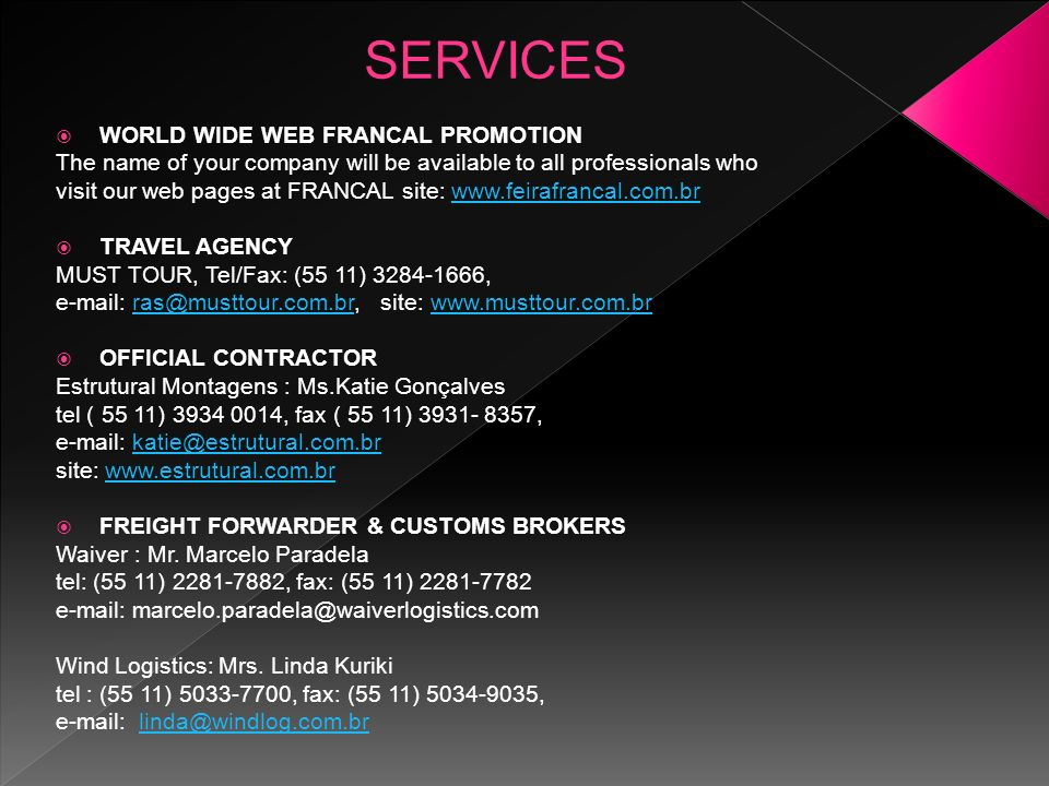 WORLD WIDE WEB FRANCAL PROMOTION The name of your company will be available to all professionals who visit our web pages at FRANCAL site: www.feirafrancal.com.brwww.feirafrancal.com.br TRAVEL AGENCY MUST TOUR, Tel/Fax: (55 11) 3284-1666, e-mail: ras@musttour.com.br, site: www.musttour.com.brras@musttour.com.brwww.musttour.com.br OFFICIAL CONTRACTOR Estrutural Montagens : Ms.Katie Gonçalves tel ( 55 11) 3934 0014, fax ( 55 11) 3931- 8357, e-mail: katie@estrutural.com.brkatie@estrutural.com.br site: www.estrutural.com.brwww.estrutural.com.br FREIGHT FORWARDER & CUSTOMS BROKERS Waiver : Mr.