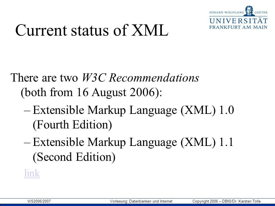WS2006/2007 Vorlesung: Datenbanken und Internet Copyright 2006 – DBIS/Dr. Karsten Tolle Current status of XML There are two W3C Recommendations (both