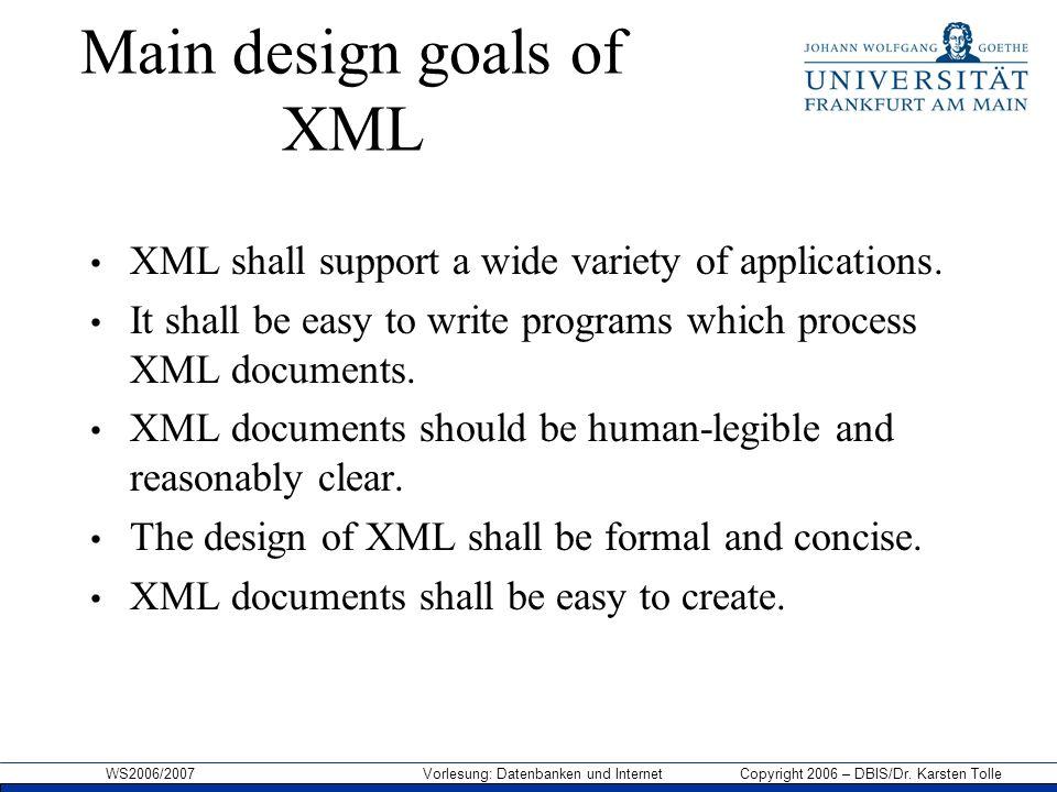 WS2006/2007 Vorlesung: Datenbanken und Internet Copyright 2006 – DBIS/Dr. Karsten Tolle Main design goals of XML XML shall support a wide variety of a
