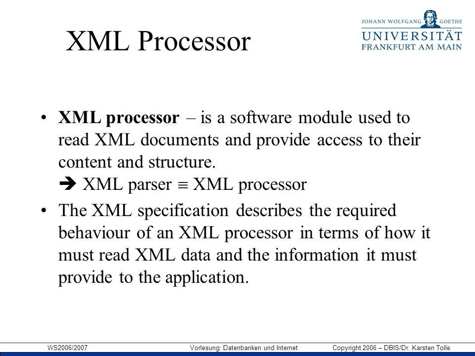 WS2006/2007 Vorlesung: Datenbanken und Internet Copyright 2006 – DBIS/Dr. Karsten Tolle XML Processor XML processor – is a software module used to rea