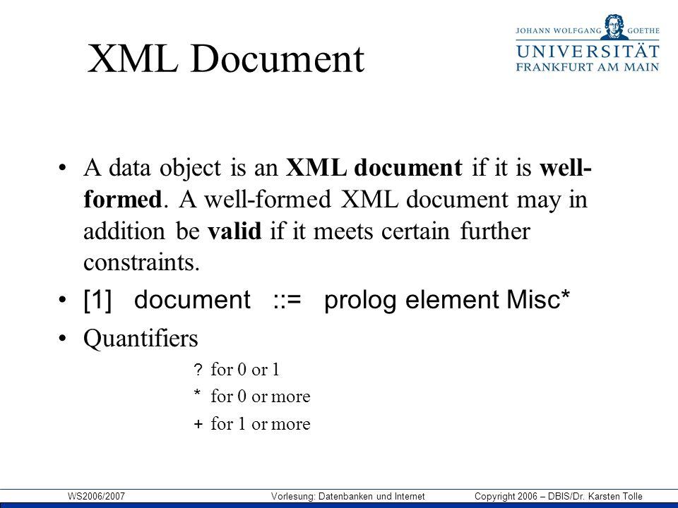 WS2006/2007 Vorlesung: Datenbanken und Internet Copyright 2006 – DBIS/Dr. Karsten Tolle XML Document A data object is an XML document if it is well- f