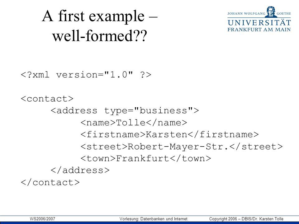 WS2006/2007 Vorlesung: Datenbanken und Internet Copyright 2006 – DBIS/Dr. Karsten Tolle A first example – well-formed?? Tolle Karsten Robert-Mayer-Str