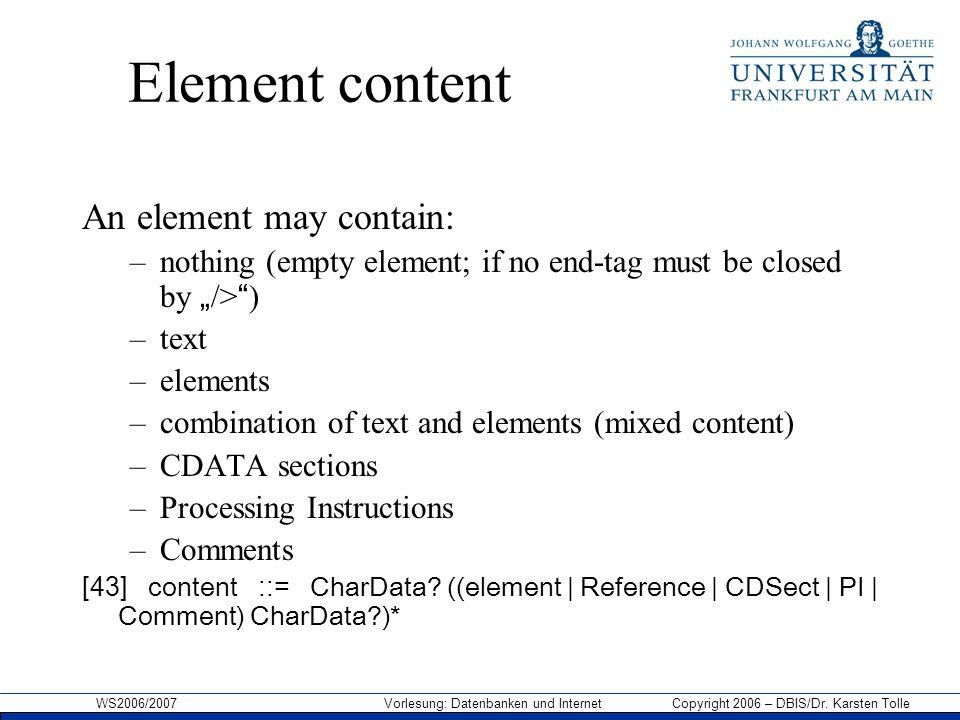 WS2006/2007 Vorlesung: Datenbanken und Internet Copyright 2006 – DBIS/Dr. Karsten Tolle Element content An element may contain: –nothing (empty elemen