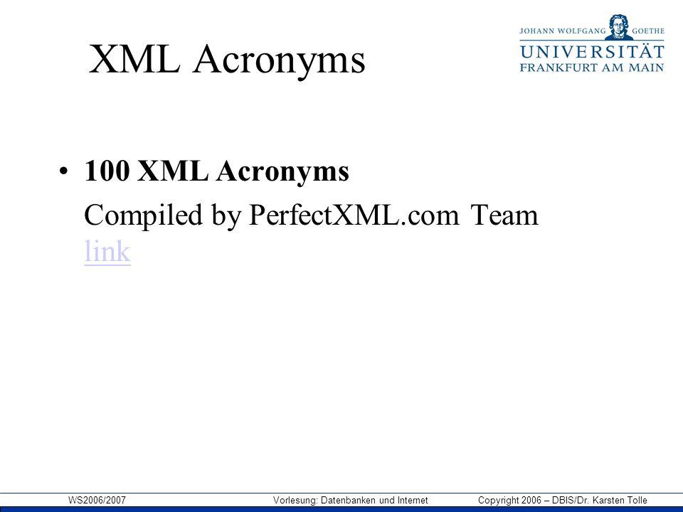 WS2006/2007 Vorlesung: Datenbanken und Internet Copyright 2006 – DBIS/Dr. Karsten Tolle XML Acronyms 100 XML Acronyms Compiled by PerfectXML.com Team
