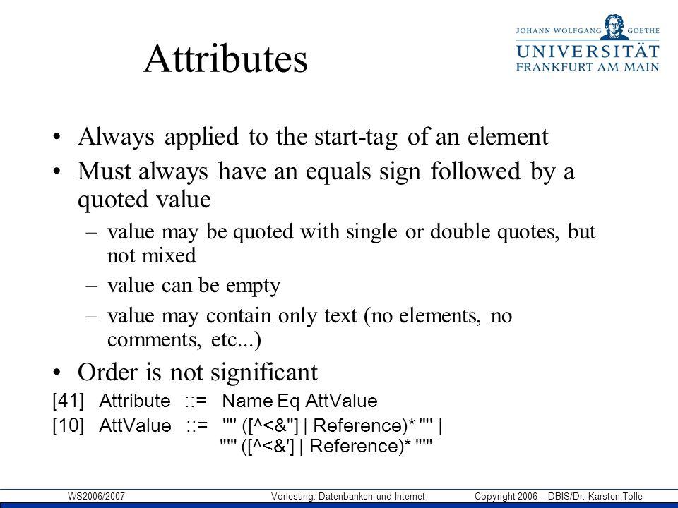WS2006/2007 Vorlesung: Datenbanken und Internet Copyright 2006 – DBIS/Dr. Karsten Tolle Attributes Always applied to the start-tag of an element Must