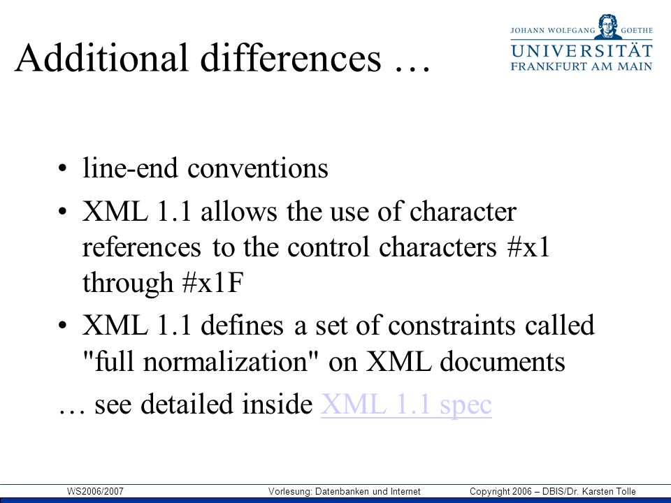 WS2006/2007 Vorlesung: Datenbanken und Internet Copyright 2006 – DBIS/Dr. Karsten Tolle Additional differences … line-end conventions XML 1.1 allows t