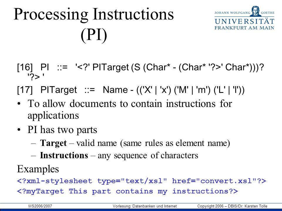 WS2006/2007 Vorlesung: Datenbanken und Internet Copyright 2006 – DBIS/Dr. Karsten Tolle Processing Instructions (PI) [16] PI ::= ' ' Char*)))? '?> ' [