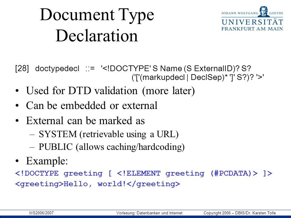 WS2006/2007 Vorlesung: Datenbanken und Internet Copyright 2006 – DBIS/Dr. Karsten Tolle Document Type Declaration [28] doctypedecl ::= ' ' Used for DT