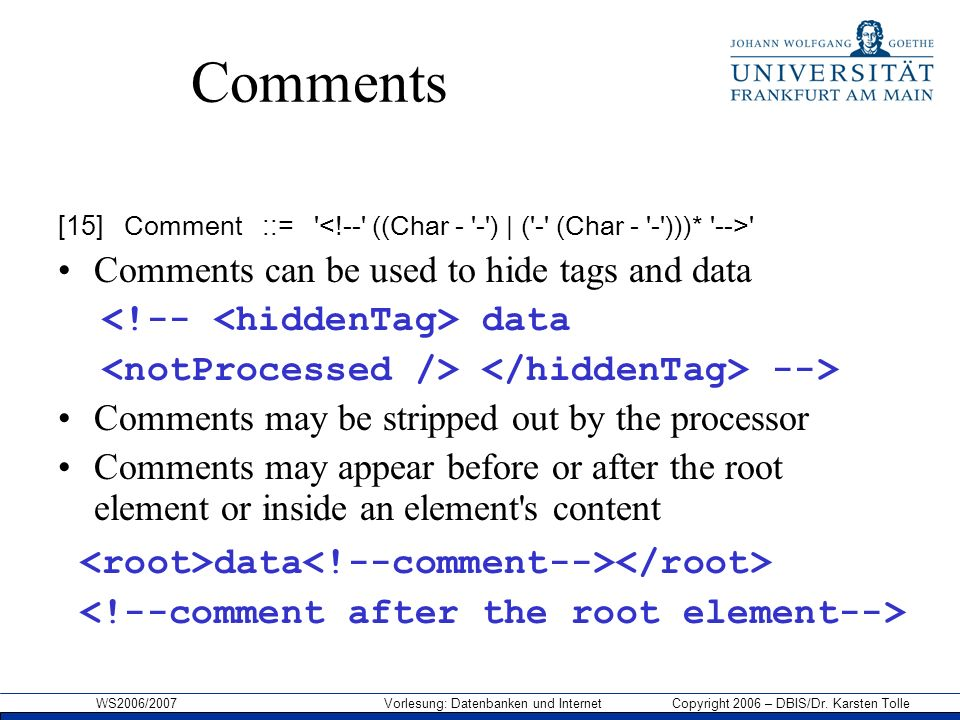 WS2006/2007 Vorlesung: Datenbanken und Internet Copyright 2006 – DBIS/Dr. Karsten Tolle Comments [15] Comment ::= ' ' Comments can be used to hide tag