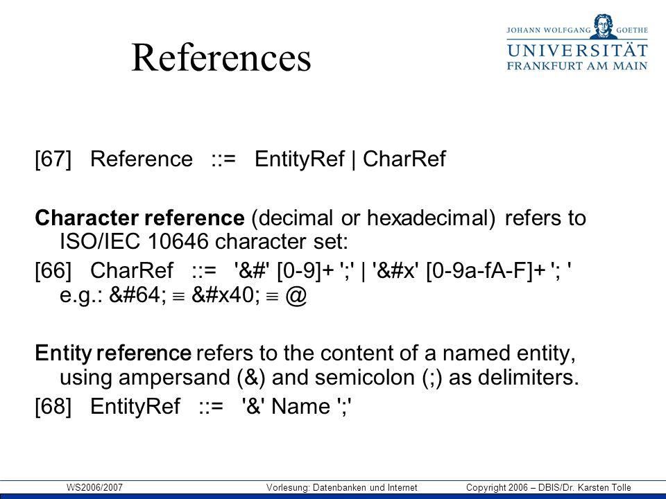 WS2006/2007 Vorlesung: Datenbanken und Internet Copyright 2006 – DBIS/Dr. Karsten Tolle References [67] Reference ::= EntityRef | CharRef Character re