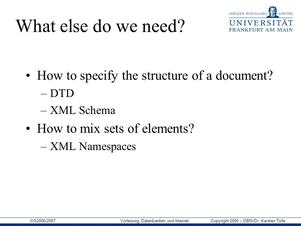 WS2006/2007 Vorlesung: Datenbanken und Internet Copyright 2006 – DBIS/Dr. Karsten Tolle What else do we need? How to specify the structure of a docume