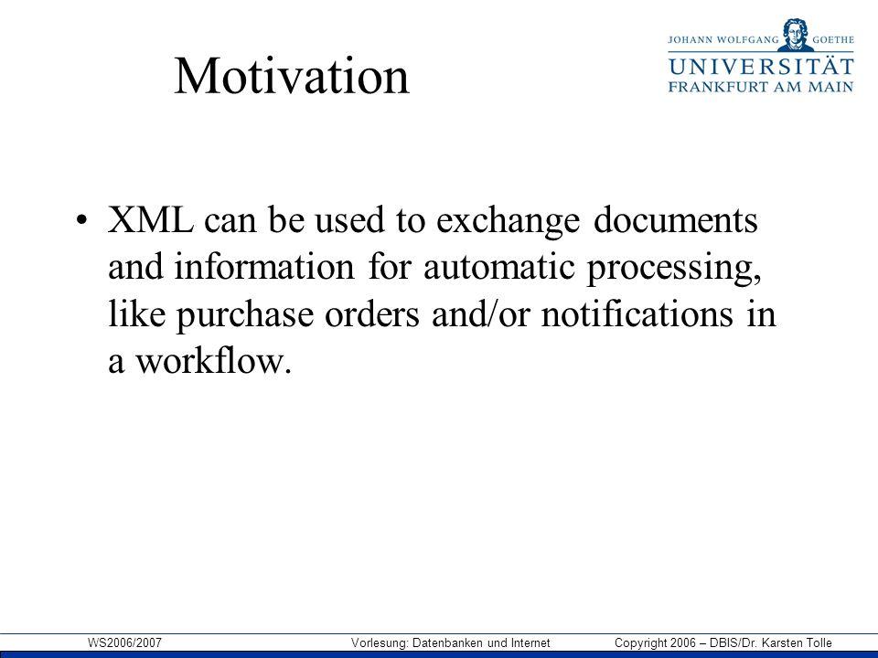 WS2006/2007 Vorlesung: Datenbanken und Internet Copyright 2006 – DBIS/Dr. Karsten Tolle Motivation XML can be used to exchange documents and informati