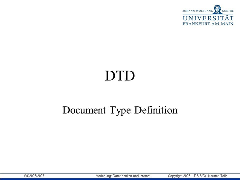 WS2006/2007 Vorlesung: Datenbanken und Internet Copyright 2006 – DBIS/Dr. Karsten Tolle DTD Document Type Definition