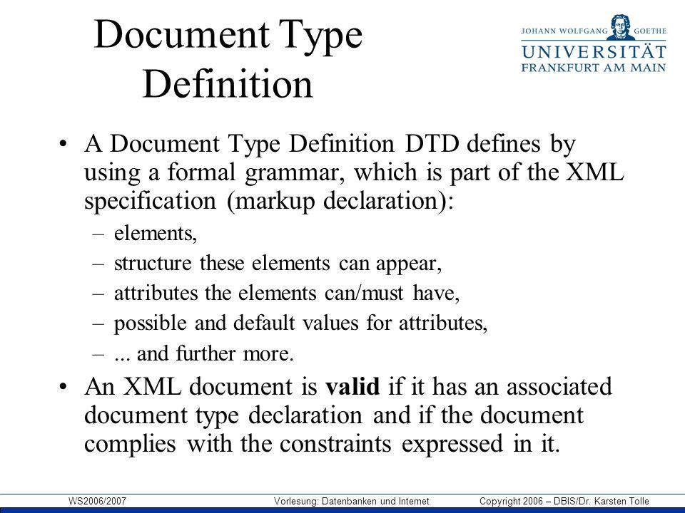 WS2006/2007 Vorlesung: Datenbanken und Internet Copyright 2006 – DBIS/Dr. Karsten Tolle Document Type Definition A Document Type Definition DTD define